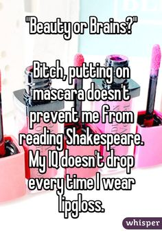 """""Beauty or Brains?""  Bitch, putting on mascara doesn't prevent me from reading Shakespeare. My IQ doesn't drop every time I wear lipgloss."""