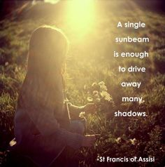 """A single sunbeam is enough to drive away many shadows."" (St. Francis of Assisi)"