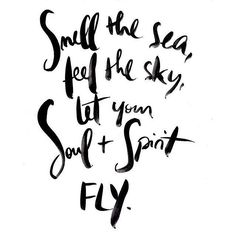 smell the sea, feel the sky, let your soul and spirit fly.