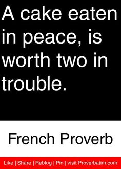 A cake eaten in peace, is worth two in trouble. - French Proverb #proverbs #quotes