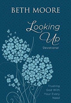 Looking Up: Trusting God With Your Every Need by Beth Moore…