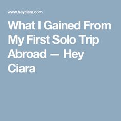 What I Gained From My First Solo Trip Abroad — Hey Ciara