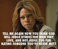 Tell me again how you think God will judge others for who they love, and not judge you for hating someone you've never met. #OITNB