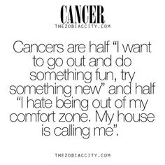 """Cancer Zodiac Sign♋ is half """"I want to go out and do something fun, try something new"""" and half """"I hate being out of my comfort zone. My house is calling me."""" Cancers want to try something new, have fun & adventure, but I hate being out my comfort zone & house."""
