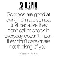 Zodiac Scorpio facts. Scorpios are good at loving from a distance.Just because they don't call or check in everyday doesn't mean they don't care or are not thinking of you. - True - :) xx