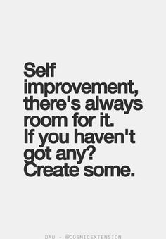Self Improvement: there's always room for it.l If you haven't got any? Create some.
