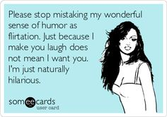 Please stop mistaking my wonderful sense of humor as flirtation. Just because I make you laugh does not mean I want you. I'm just naturally hilarious.