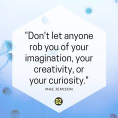 Stay creative and curious – motivational words by Mae Jemison (American engineer, physician, and former NASA astronaut).