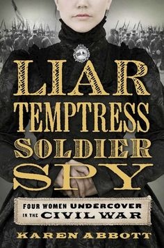 Liar, Temptress, Soldier, Spy: Four Women Undercover in the Civil War / Karen Abbott  http://encore.greenvillelibrary.org/iii/encore/record/C__Rb1375172