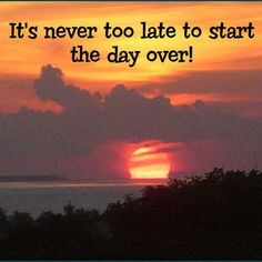 Never too late to start the day over!