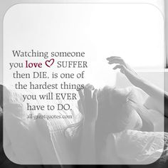 Watching someone you love suffer, then die, is one of the hardest thing you will ever have to do. | all-greatquotes.com
