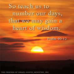 So teach us to number our days, That we may gain a heart of wisdom. (Psalm 90:12)