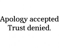 Yep  and YOU and only YOU can rebuild that trust that you & you alone destroyed!