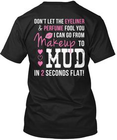 I love muddin'!! BUY this shirt only at http://cutencountrystore.com/products/makeuptomud