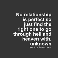 """""""No relationship is perfect so just find the right one to go through hell and heaven with."""" - Unk, LiveLifeHappy.com"""