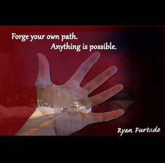 Forge your own path, Anything is possible