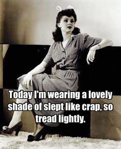 Today I'm wearing a lovely shade of slept like crap, so tread lightly.