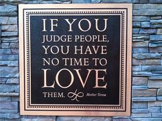 Mother Teresa quote .. Dont judge ppl, live and love, someone else will take care of that :) inspirational-sayings