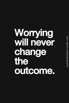 True but easier said than done.        Quotes: Worrying will never change the outcome