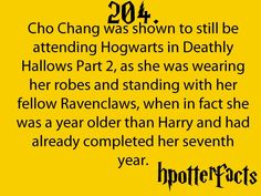Harry Potter Facts Cho Chang was shown to still be attending Hogwarts in Deathly Hallows Part as she was wearing her robes and standing with her fellow Ravenclaws, when in fact she was a year older than Harry and had already completed her seventh year. Harry Potter Fun Facts, Mundo Harry Potter, Harry Potter Jokes, Harry Potter Fandom, Harry Potter World, Deathly Hallows Part 2, Hp Facts, Movie Facts, Yer A Wizard Harry