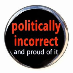 Politically Incorrect And Proud Of It  Button by theangryrobot, $1.50