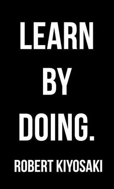Learn by doing. Robert kiyosaki