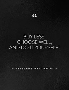 """Buy less, choose well, and do it yourself!"" - Vivienne Westwood"