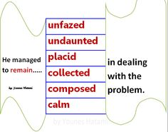 to remain unfazed, undaunted, placid, collected, composed, calm in dealing with a problem.