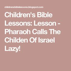 Children's Bible Lessons: Lesson - Pharaoh Calls The Childen Of Israel Lazy!