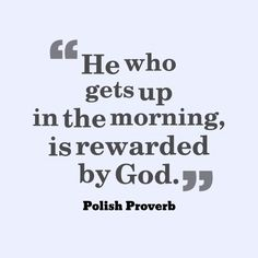 He who gets up in the morning, is rewarded by God. ~ Polish Proverb about Proverbs Quotes, Wise Proverbs, Polish Proverb, Life Verses, Learning Quotes, Pep Talks, Meaningful Words, Words Of Encouragement, Trust God