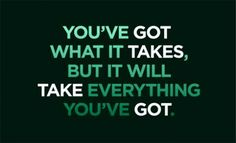 """""""You've got what it takes, but it will take everything you've got."""""""