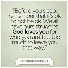 Before you sleep, remember that it's ok to not be ok.  We all have our struggles.  G-d loves you for who you are, but too much to leave you that way.