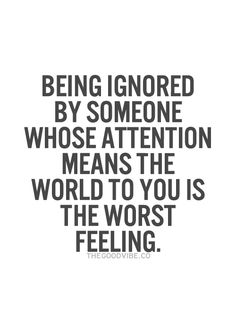being ignored by someone whose attention means the world to you is the worst feeling