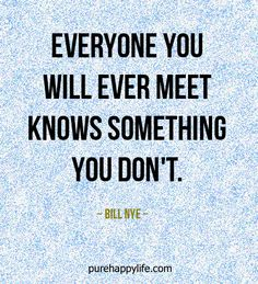 #life #quotes purehappylife.com - Everyone you will ever meet knows something you don't.