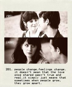 People change. Feelings change. It doesn't mean that live once shared wasn't true and real. It just mean that sometimes when people grow, they grow apart. - 500 Days of Summer