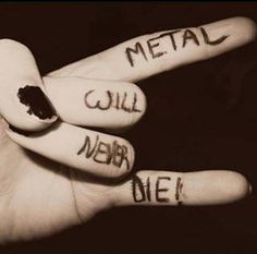 Metal will take on different shapes and forms but it will never die.