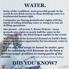 "World Bank's leading environment expert warned that the ""wars of the 21st century will be fought over water."" The elite are buying up all the water 'rights' of the world, to be sold to us or used for their fracking operations, which will destroy water that used to be drinkable. http://money.msn.com/exchange-traded-fund/is-water-the-new-gold-mirhaydari.aspx"