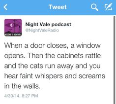 When a door closes, a window opens. Then the cabinets rattle and the cats run away and you hear faint whispers and screams in the walls. #nightvale