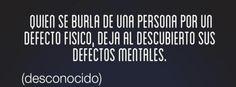 Quien se burla de una persona por un defecto físico, deja al descubrimiento sus defectos mentales.