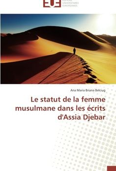 Le statut de la femme musulmane dans les écrits d'Assia Djebar de Ana Maria Briana Belciug http://www.amazon.fr/dp/3841742076/ref=cm_sw_r_pi_dp_s6opwb1J35V1Q