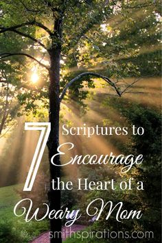 7 great Scriptures to encourage you as a mom when you feel tired, worn and weary.  #7 is my very favorite!