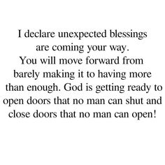 I declare unexpected blessings are coming your way. you will move forward from barely making it to having more than enough. God is getting ready to open doors that no man can shut and close doors than no man can open!