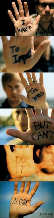 I want to change the world but I can't do it alone.