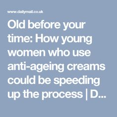 Old before your time: How young women who use anti-ageing creams could be speeding up the process | Daily Mail Online