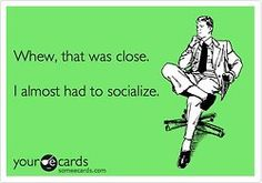 No way. Not going to socialize.