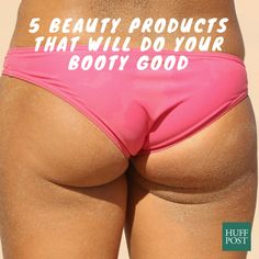 Beauty Products That Will Do Your Booty Good