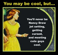 You may be cool, but...You'll never be Nancy Drew jet setting, getting cursed…