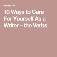 10 Ways to Care For Yourself As a Writer – the Verbs