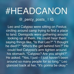THIS REMINDS ME SO MUCH OF THE FANFIC I'M WRITING RIGHT NOW THAT'S LIKE AN EPILOGUE TYPE THING WHERE LEO GOES BACK TO CAMP AND ITS JUST AMAZING ... although the fanfiction itself probably isn't very good, and I need to find a way to get myself more interested in this because I love writing but I always get really bored for some reason- CS