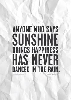 """Anyone who says sunshine brings happiness has never danced in the rain."""